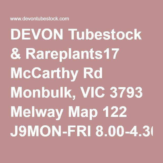 DEVON Tubestock & Rareplants17 McCarthy Rd Monbulk, VIC 3793 Melway Map 122 J9MON-FRI 8.00-4.30pm by appointment(03)9752 1700