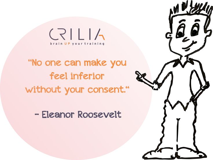 No one can make you feel inferior without your consent.  www.crilia.ro