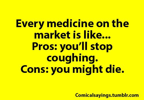 It might make you feel better... or... you might die. Gotta love modern medicine
