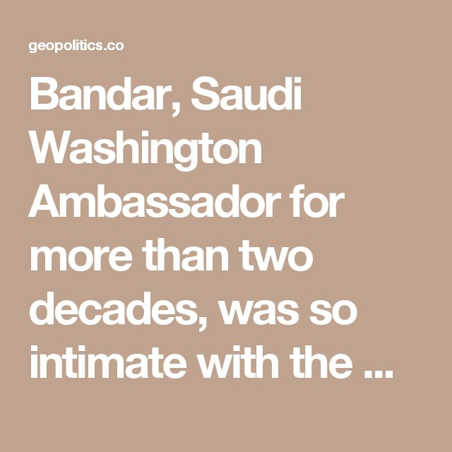 "Bandar, Saudi Washington Ambassador for more than two decades, was so intimate with the Bush family that George W. Bush referred to the playboy Saudi Ambassador as ""Bandar Bush"", a kind of honorary family member."