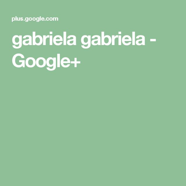 gabriela gabriela - Google+