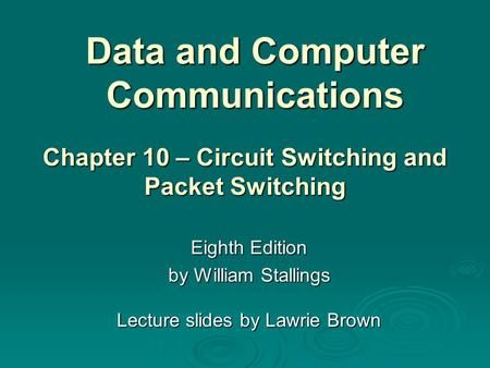 Data and Computer Communications Eighth Edition by William Stallings Lecture slides by Lawrie Brown Chapter 10 – Circuit Switching and Packet Switching.>