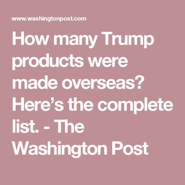 How many Trump products were made overseas? Here's the complete list. - The Washington Post