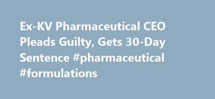 Ex-KV Pharmaceutical CEO Pleads Guilty, Gets 30-Day Sentence #pharmaceutical #formulations http://pharma.remmont.com/ex-kv-pharmaceutical-ceo-pleads-guilty-gets-30-day-sentence-pharmaceutical-formulations/  #kv pharma # Ex-KV Pharmaceutical CEO Pleads Guilty, Gets 30-Day Sentence Marc Hermelin, the former KV Pharmaceutical Co. chief executive officer banned last year from doing business with the U.S. pleaded guilty to violating drug-labeling laws and was sentenced to 30 days in prison. U.S…