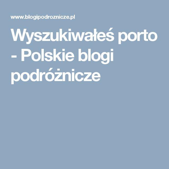 Wyszukiwałeś porto - Polskie blogi podróżnicze