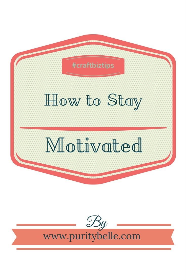 How to stay motivated in a craft business or endeavor.