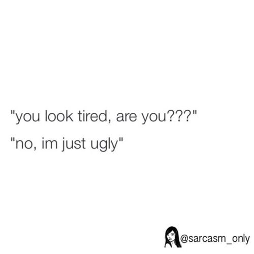 Image via We Heart It #funny #joke #lol #look #no #only #sarcasm #tired #ugly #imjustugly