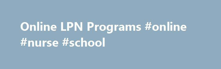 Online LPN Programs #online #nurse #school http://japan.remmont.com/online-lpn-programs-online-nurse-school/  # LPN Programs Online Let's be clear. There are no LPN programs online. One cannot become an LPN strictly online. We'll discuss the main online LPN to RN programs available below. Again, this is after you've become and LPN /LVN. LPN to RN/BSN Online – Achieve Test Prep *Must Be a LPN/LVN LPNs earn your ADN or BSN degree online in up to 1/2 the time and cost of traditional programs…
