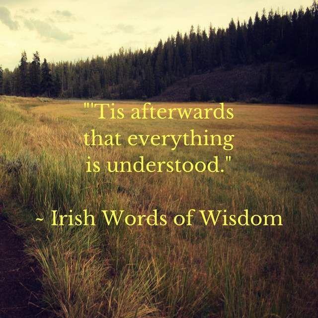 'Tis afterwards that everything is understood. - Irish Words of Wisdom