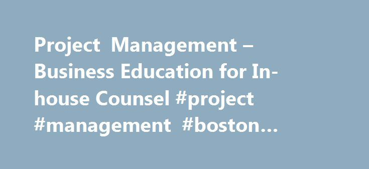 Project Management – Business Education for In-house Counsel #project #management #boston #university http://aurora.remmont.com/project-management-business-education-for-in-house-counsel-project-management-boston-university/  # PROJECT MANAGEMENT FOR THE IN-HOUSE LAW DEPARTMENT Project Management Process, Business Context and Deliverables Discuss why successful project management is essential for innovative organizations Understand the primary characteristics of projects and the criteria for…