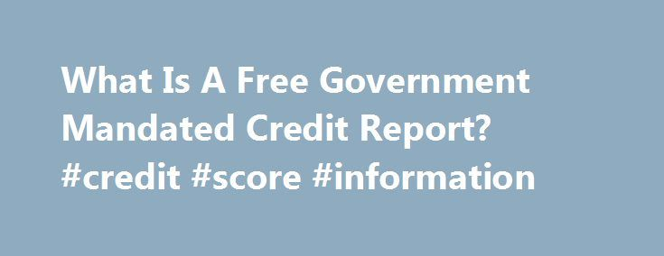 What Is A Free Government Mandated Credit Report? #credit #score #information http://credit-loan.nef2.com/what-is-a-free-government-mandated-credit-report-credit-score-information/  #free government credit report # What Is A Free Government Mandated Credit Report? January 11th, 2013 | Author: Stephanie [U]nder United States federal laws, you can get at least one free credit report per year. The free government mandated credit report applies to the major credit reporting agencies Equifax…