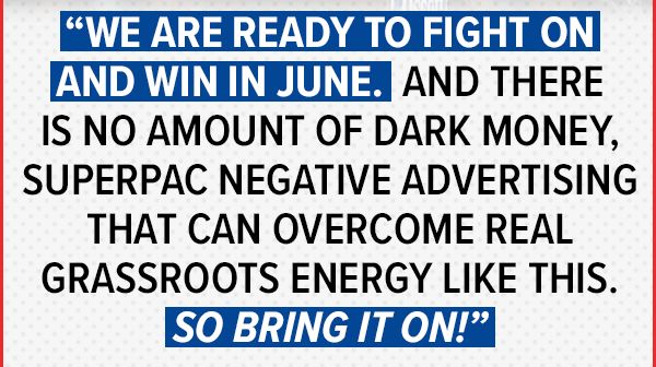 We are ready to fight on and win in June. And there is no amount of dark money, SuperPAC negative advertising that can overcome real grassroots energy like this. So bring it on!