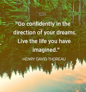 Go confidently in the direction of your dreams.  Live the life you have imagined.  Confidence is everything!