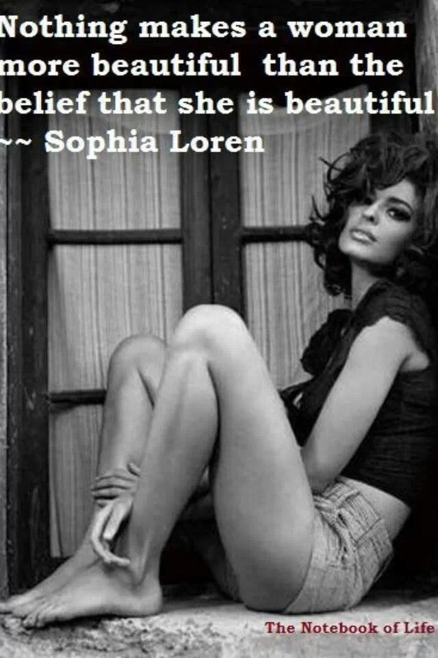 Sophia Loren. This applies the same to men. I'm sick of hearing men talk down about themselves especially when it comes to beauty.