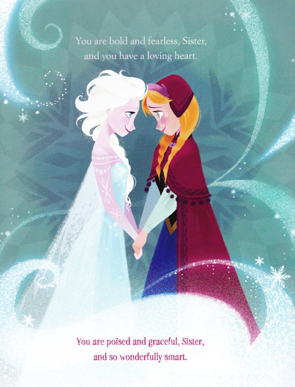 Elsa to Anna: You are bold and fearless, Sister,  and you have a loving heart. Anna to Elsa: You are poised and graceful, Sister, and so wonderfully smart. (Frozen)