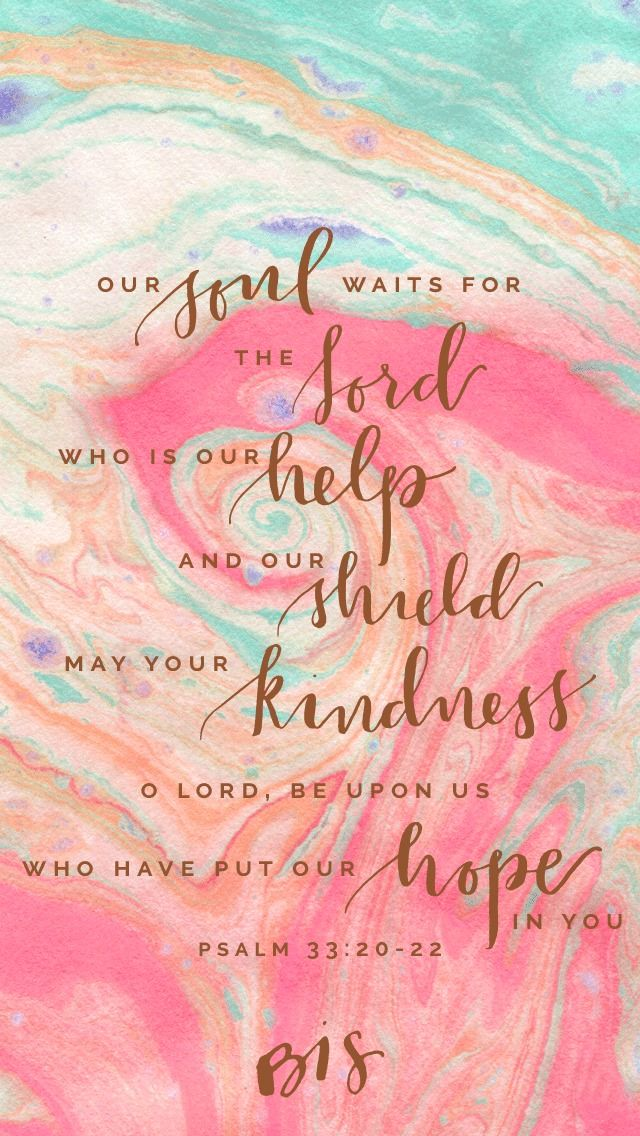 """""""Our soul waits for the Lord who is our help and our shield. May your kindness, o Lord, be upon us who have put our hope in you."""" -Psalm 33:20-22 (from https://blessedisshe.net/weekly-wallpaper-12/)"""
