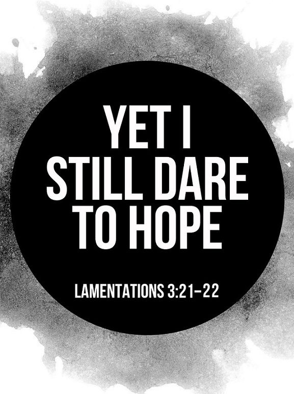 """Lamentations 3:21-22 (NLT) Yet I still dare to hope when I remember this: The faithful love of the Lord never ends! His mercies never cease. """