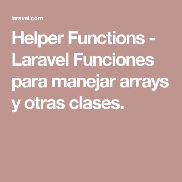 Helper Functions - Laravel  Funciones para manejar arrays y otras clases.
