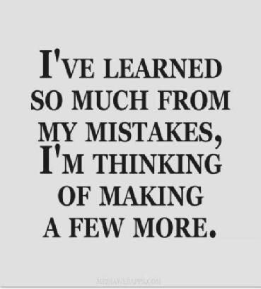 Making mistakes is alright as long as you learn from them. And the mistakes that you learn from don't have to be yours. You can learn from other people's mistakes.