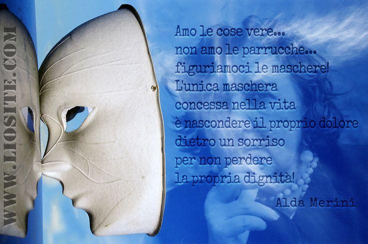 242.Amo le cose vere...non amo le parrucche...figuriamoci le maschere!  L'unica maschera concessa nella vita è nascondere il proprio dolore dietro un sorriso per non perdere la propria dignità! Alda Merini