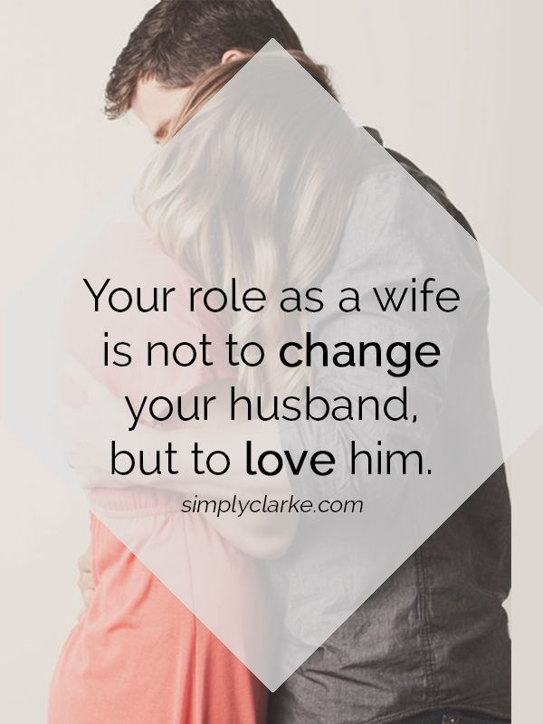 Your role as a wife is NOT to change your husband, but to love him.