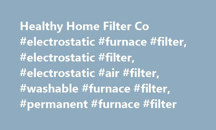 Healthy Home Filter Co #electrostatic #furnace #filter, #electrostatic #filter, #electrostatic #air #filter, #washable #furnace #filter, #permanent #furnace #filter http://ohio.remmont.com/healthy-home-filter-co-electrostatic-furnace-filter-electrostatic-filter-electrostatic-air-filter-washable-furnace-filter-permanent-furnace-filter/  # FREE SHIPPING SITEWIDE! Our ELECTROSTATIC FURNACE FILTERS replace standard throw-away disposable air filters. Depending on where you live in the country…