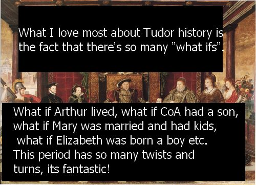"What I love most about Tudor history is the fact that there's so many ""what ifs"". What if Arthur lived, what if CoA had a son, what if Mary was married and had kids, what if Elizabeth was born a boy etc. This period has so many twists and turns, its..."