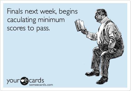 Finals next week. Begins calculating minimum scores to pass.