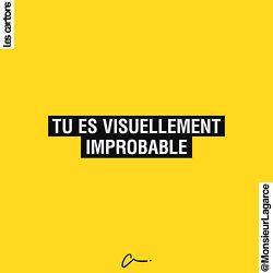 Tu es visuellement improbable.