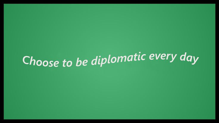 Diplomacy - the art of how to express your point of view. In today's article, I choose to give you some tips on how to choose diplomacy