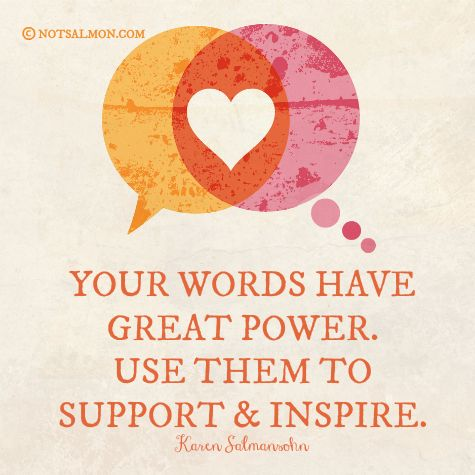 Your words have great #power. Use them to #support & #inspire. @notsalmon Karen Salmansohn