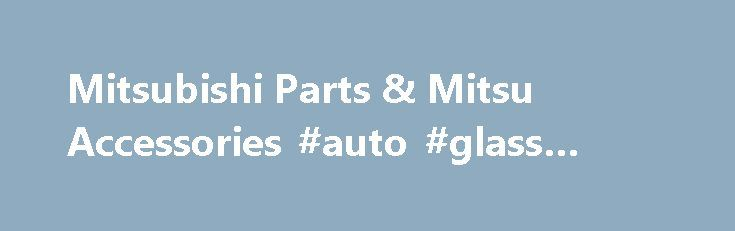 Mitsubishi Parts & Mitsu Accessories #auto #glass #repair http://turkey.remmont.com/mitsubishi-parts-mitsu-accessories-auto-glass-repair/  #mitsubishi auto parts # About Mitsubishi Parts and Accessories Date Published : July 30, 2014 Mitsubishi: A Diamond in the Automotive Industry The Mitsubishi Company was the brain child of Yatar? Iwasaki. A little-known fact is that it was first established as a shipping company and not an automotive one. The name, which consists of mitsu and hishi…