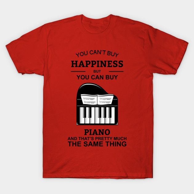 You Can't Buy Happiness But You Can Buy Piano Tshirts