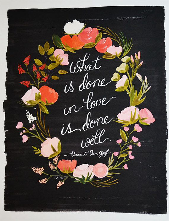 """What is done in love is done well"" - Vincent Van Gogh"