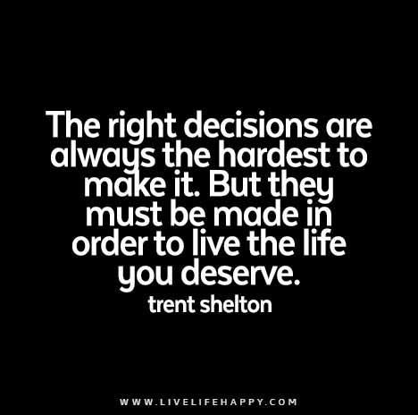 The right decisions are always the hardest to make, but they must be made in order to live the life you deserve