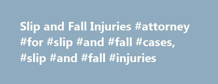 Slip and Fall Injuries #attorney #for #slip #and #fall #cases, #slip #and #fall #injuries http://sudan.nef2.com/slip-and-fall-injuries-attorney-for-slip-and-fall-cases-slip-and-fall-injuries/  # Slip and Fall Injuries Whether it happens at the grocery store or a friend's house, slip and fall accidents occur fairly often. In some instances, the property owner is responsible for the injured party's injuries, and in others, the property owner will not be held liable. FindLaw's Slip and Fall…