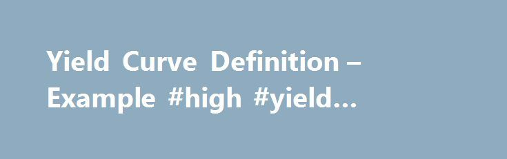 "Yield Curve Definition – Example #high #yield #bonds #definition http://savings.nef2.com/yield-curve-definition-example-high-yield-bonds-definition/  # Yield Curve The yield curve. also known as the ""term structure of interest rates,"" is a graph that plots the yields of similar-quality bonds against their maturities. ranging from shortest to longest. (Note that the chart does not plot coupon rates against a range of maturities — that's called a spot curve.) How it works (Example): The yield…"