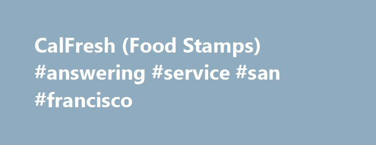 CalFresh (Food Stamps) #answering #service #san #francisco http://japan.nef2.com/calfresh-food-stamps-answering-service-san-francisco/  # How to Apply for CalFresh in San Francisco Applying is easy – You can call the Food Assistance Service Center at (415) 558-4700, come by our office at 1235 Mission Street, or visit our website at https://www.mybenefitscalwin.org. What Is CalFresh? CalFresh is a benefit that helps low-income people and families buy food. CalFresh is a federally mandated…