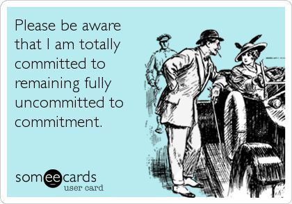 Commitment phobic / Emotionally Unavailable.    #quote  #ecard For more quotes and jokes, check out my FB page:  https://www.facebook.com/TheExEffect