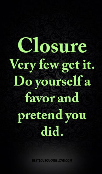 Closure Very few get it. Do yourself a favor and pretend you did.