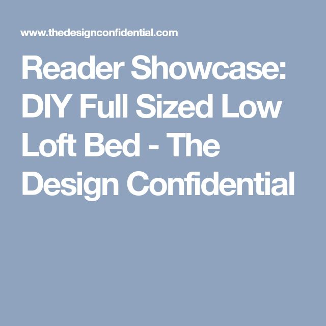Reader Showcase: DIY Full Sized Low Loft Bed - The Design Confidential