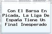 http://tecnoautos.com/wp-content/uploads/imagenes/tendencias/thumbs/con-el-barsa-en-picada-la-liga-de-espana-tiene-un-final-inesperado.jpg Liga española. Con el Barsa en picada, la Liga de España tiene un final inesperado, Enlaces, Imágenes, Videos y Tweets - http://tecnoautos.com/actualidad/liga-espanola-con-el-barsa-en-picada-la-liga-de-espana-tiene-un-final-inesperado/