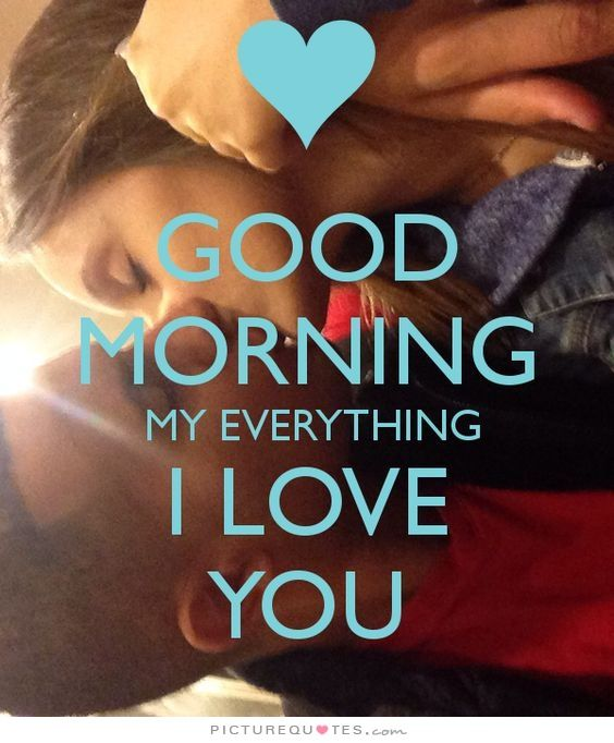 Good morning my everything, I love you. I love you quotes on PictureQuotes.com.