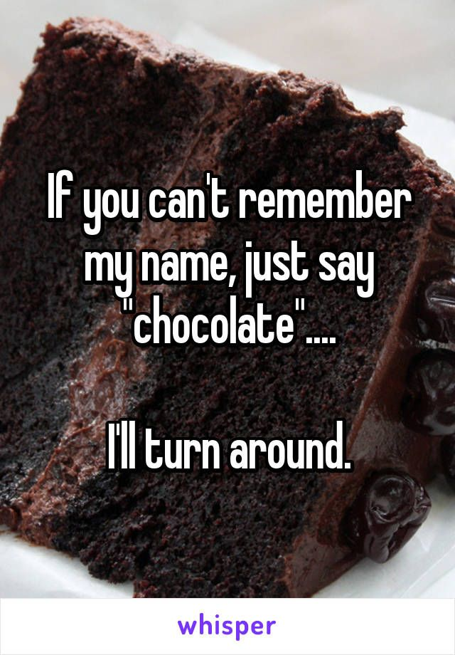 """If you can't remember my name, just say """"chocolate""""....  I'll turn around."""