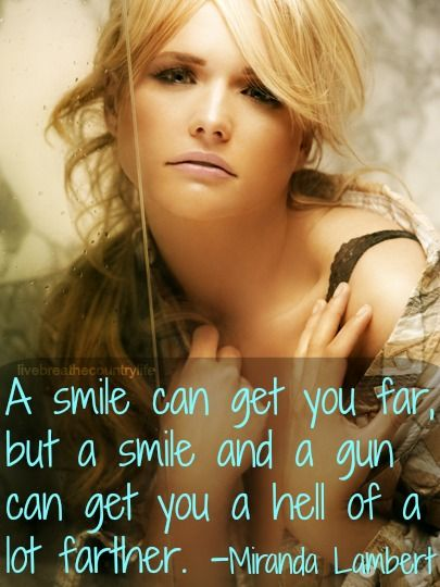 """A smile can get you far, but a smile and a gun can get you a hell of a lot farther."" ~Miranda Lambert"