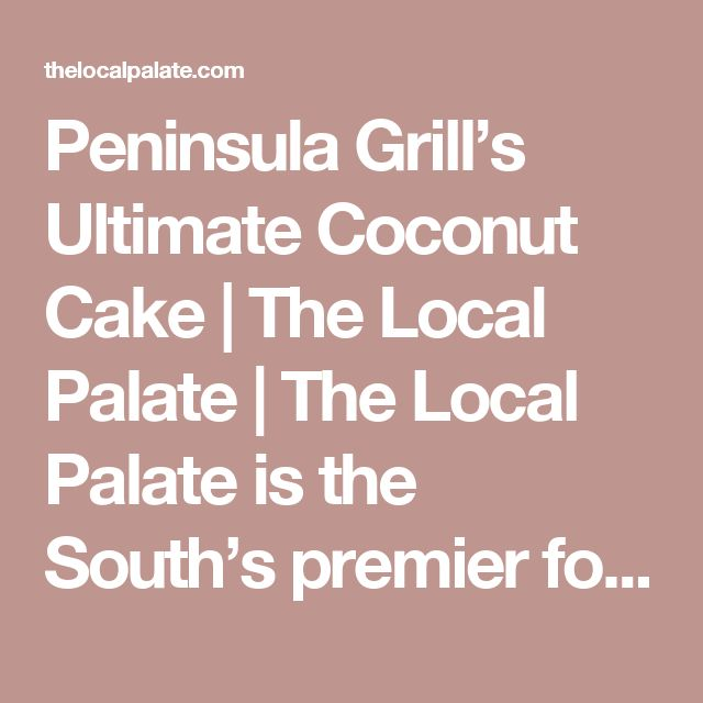 Peninsula Grill's Ultimate Coconut Cake | The Local Palate | The Local Palate is the South's premier food culture publication.
