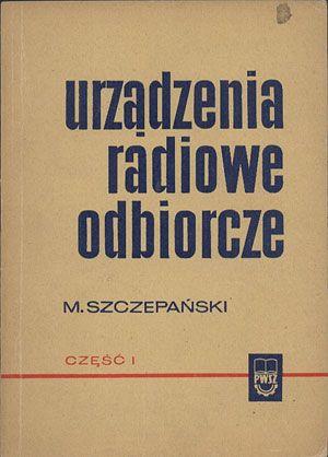 Urządzenia radiowe odbiorcze. Część I, Mirosław Szczepański, PWSZ, 1969, http://www.antykwariat.nepo.pl/urzadzenia-radiowe-odbiorcze-czesc-i-miroslaw-szczepanski-p-13801.html