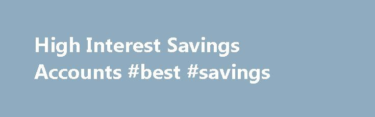 High Interest Savings Accounts #best #savings http://savings.remmont.com/high-interest-savings-accounts-best-savings/  High Interest Savings Accounts If you have been thinking that the interest rate on your...