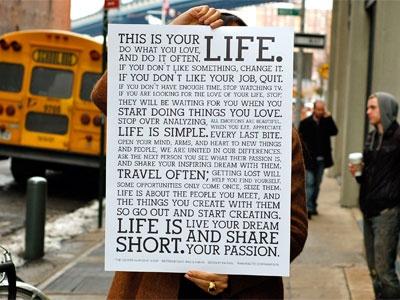 これはあなたの人生です。自分が好きなことをやりなさい。そして、たくさんやりなさい。何か気に入らないことがあれば、それを変えなさい。今の仕事が気に入らなければ、やめなさい。時間が足りないのなら、テレビを見るのをやめなさい。人生をかけて愛する人を探しているのなら、それもやめなさい。その人は、あなたが自分の好きなことを始めたときにあらわれます。考えすぎるのをやめなさい。人生はシンプルです。すべての感情は美しい。食事を、ひと口ひと口を味わいなさい。新しい事や人々との出会いに、心を、腕を、そしてハートを開きなさい。私たちは、それぞれの違いで結びついているのです。自分のまわりの人々に、何に情熱を傾けているかを聞きなさい。そして、その人たちにあなた自身の夢も語りなさい。たくさん旅をしなさい。道に迷うことで、新しい自分を発見するでしょう。ときにチャンスは一度だけしか訪れません。しっかりつかみなさい。人生とは、あなたが出会う人々であり、その人たちとあなたが作り出すもの。だから、待っていないで何か作ることをはじめなさい。人生は短い。情熱を身にまとい、自分の夢を生きよう。