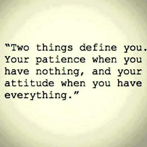 Two things defines you. Your patience when you have nothing, and your attitude when you have everything.